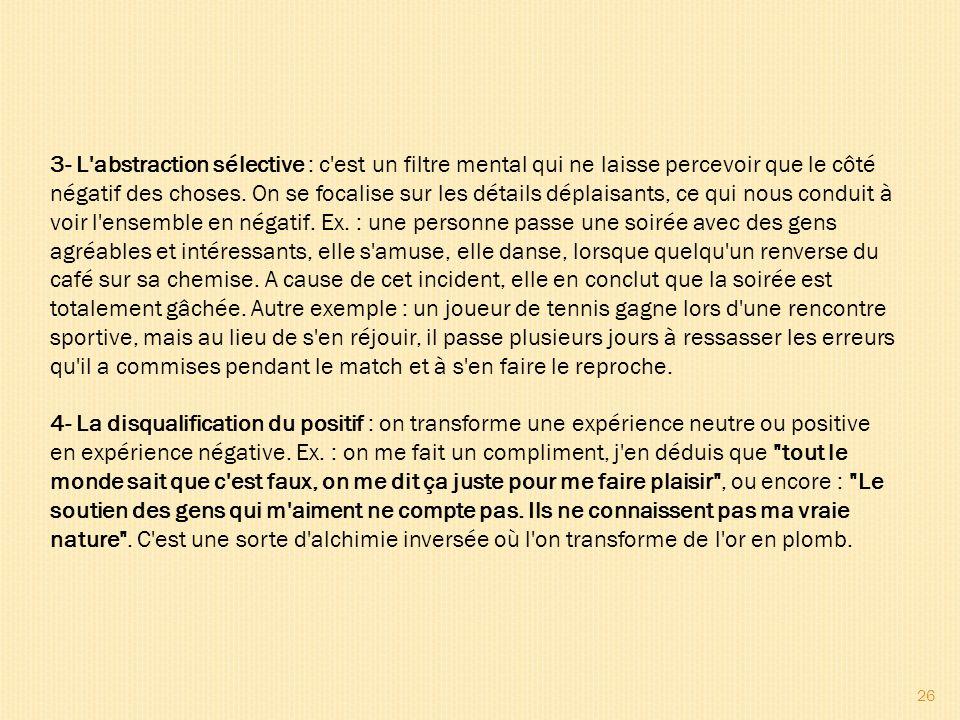 3- L abstraction sélective : c est un filtre mental qui ne laisse percevoir que le côté négatif des choses.