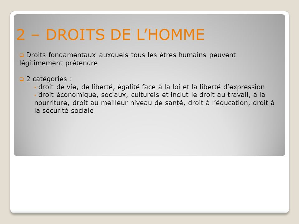 2 – DROITS DE L'HOMME Droits fondamentaux auxquels tous les êtres humains peuvent légitimement prétendre.