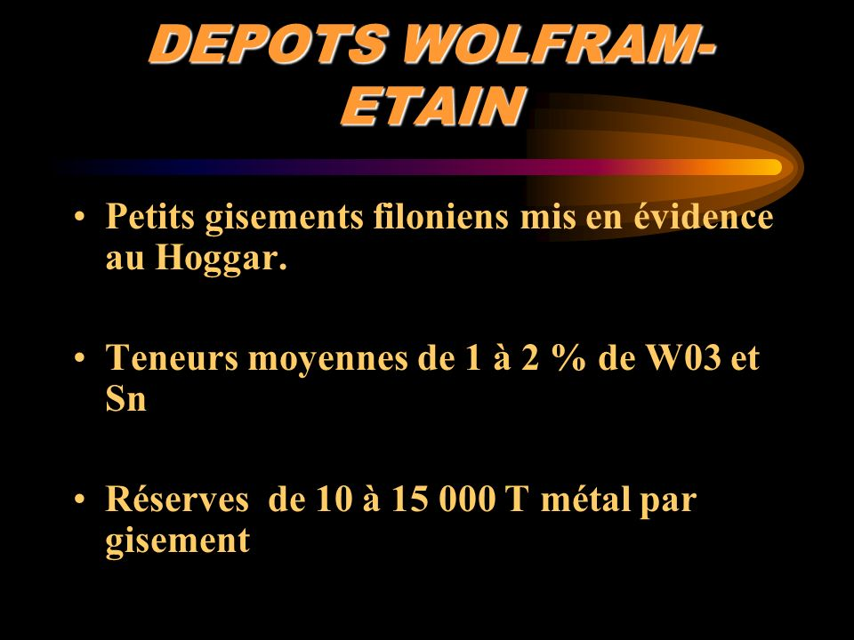 DEPOTS WOLFRAM-ETAIN Petits gisements filoniens mis en évidence au Hoggar. Teneurs moyennes de 1 à 2 % de W03 et Sn.