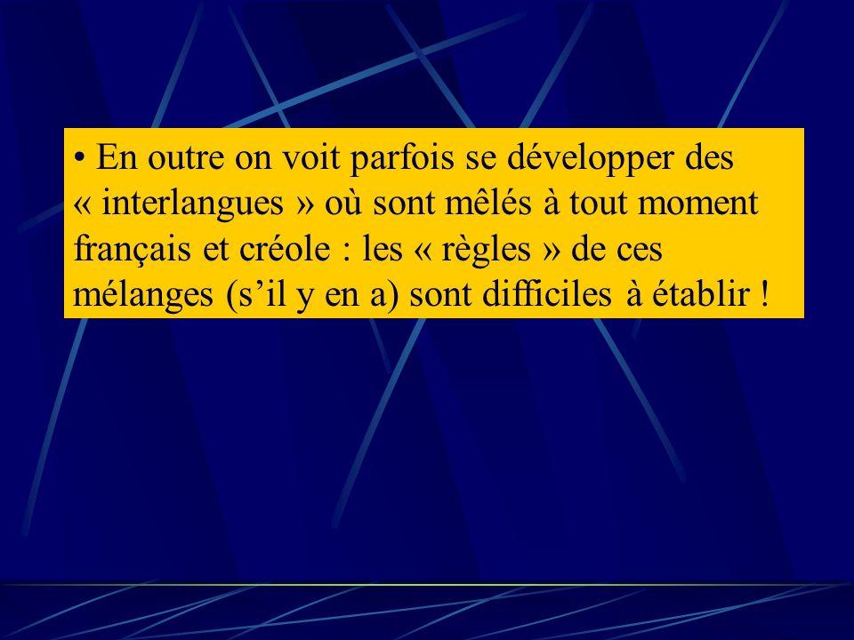 En outre on voit parfois se développer des « interlangues » où sont mêlés à tout moment français et créole : les « règles » de ces mélanges (s'il y en a) sont difficiles à établir !