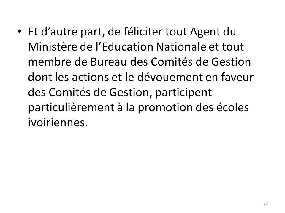 Et d'autre part, de féliciter tout Agent du Ministère de l'Education Nationale et tout membre de Bureau des Comités de Gestion dont les actions et le dévouement en faveur des Comités de Gestion, participent particulièrement à la promotion des écoles ivoiriennes.