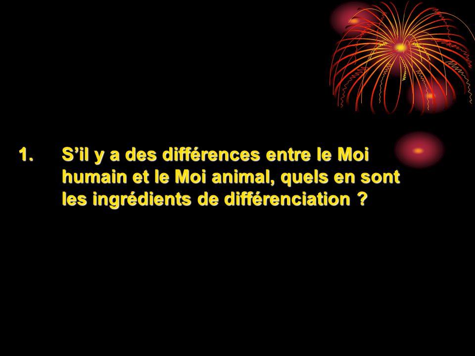 S'il y a des différences entre le Moi humain et le Moi animal, quels en sont les ingrédients de différenciation