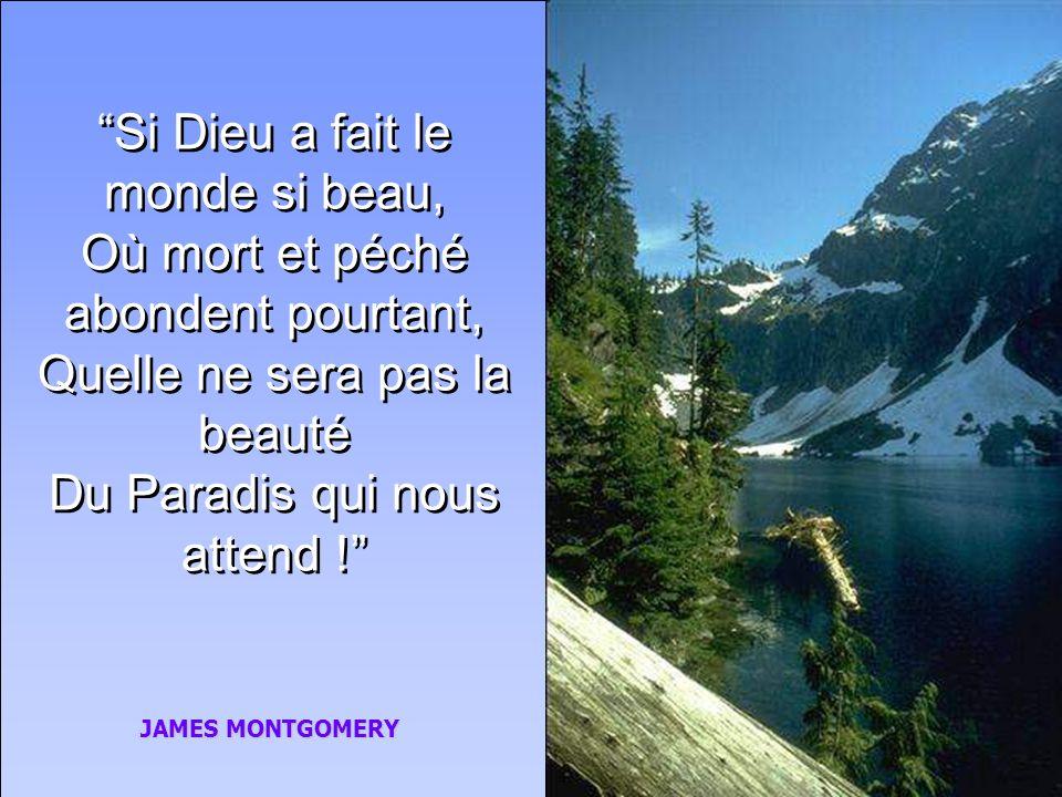 Si Dieu a fait le monde si beau, Où mort et péché abondent pourtant, Quelle ne sera pas la beauté Du Paradis qui nous attend !