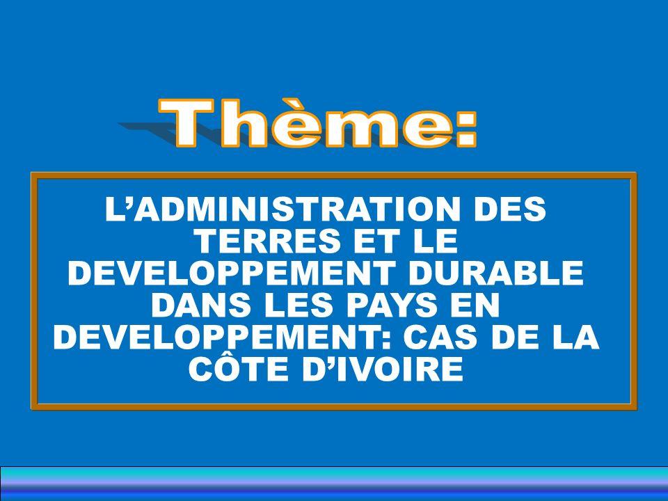 Thème: L'ADMINISTRATION DES TERRES ET LE DEVELOPPEMENT DURABLE DANS LES PAYS EN DEVELOPPEMENT: CAS DE LA CÔTE D'IVOIRE.