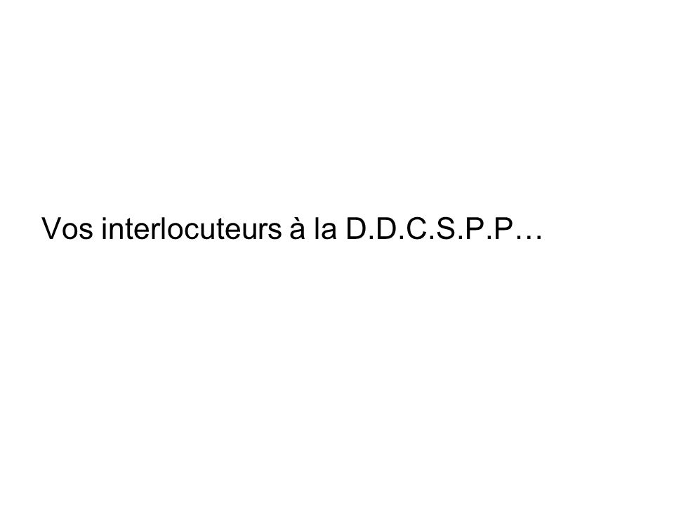 Vos interlocuteurs à la D.D.C.S.P.P…