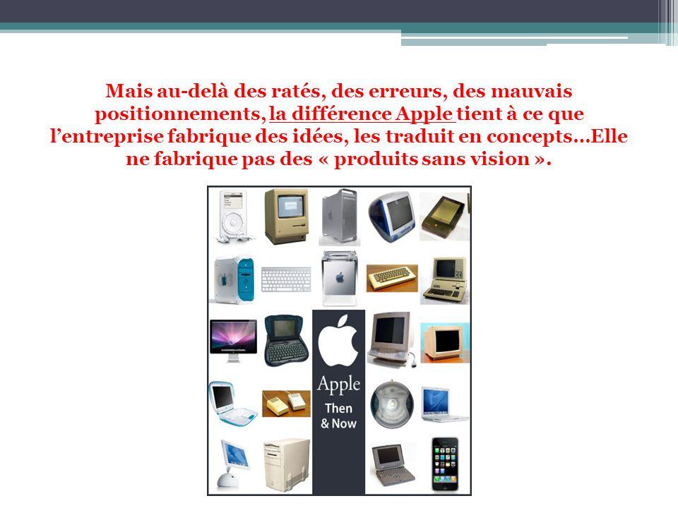 Mais au-delà des ratés, des erreurs, des mauvais positionnements, la différence Apple tient à ce que l'entreprise fabrique des idées, les traduit en concepts…Elle ne fabrique pas des « produits sans vision ».