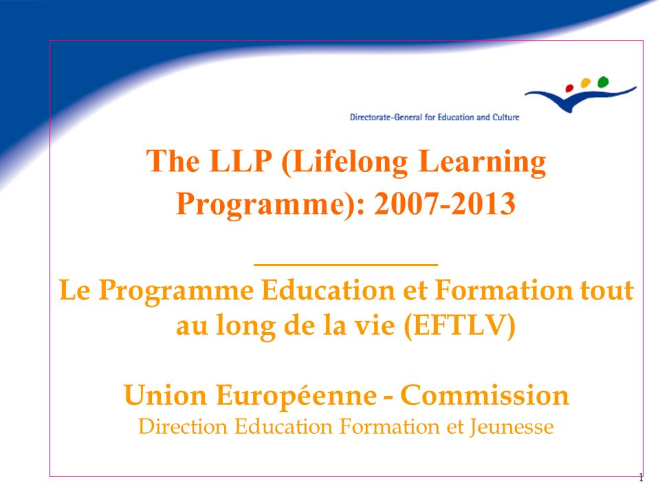 The LLP (Lifelong Learning Programme): 2007-2013 _________ Le Programme Education et Formation tout au long de la vie (EFTLV) Union Européenne - Commission Direction Education Formation et Jeunesse