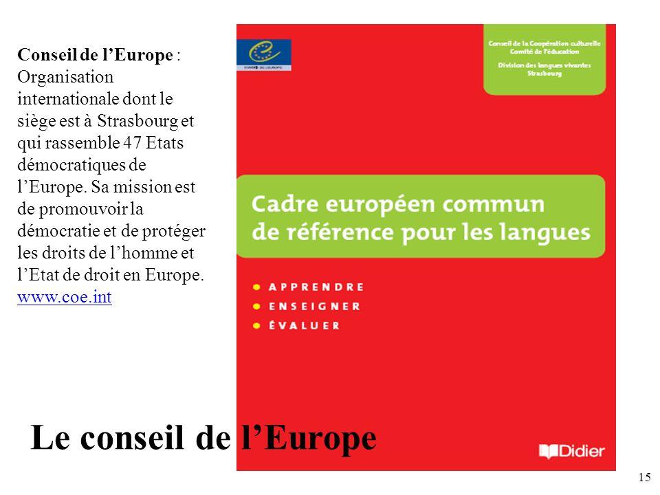 Conseil de l'Europe : Organisation internationale dont le siège est à Strasbourg et qui rassemble 47 Etats démocratiques de l'Europe. Sa mission est de promouvoir la démocratie et de protéger les droits de l'homme et l'Etat de droit en Europe. www.coe.int