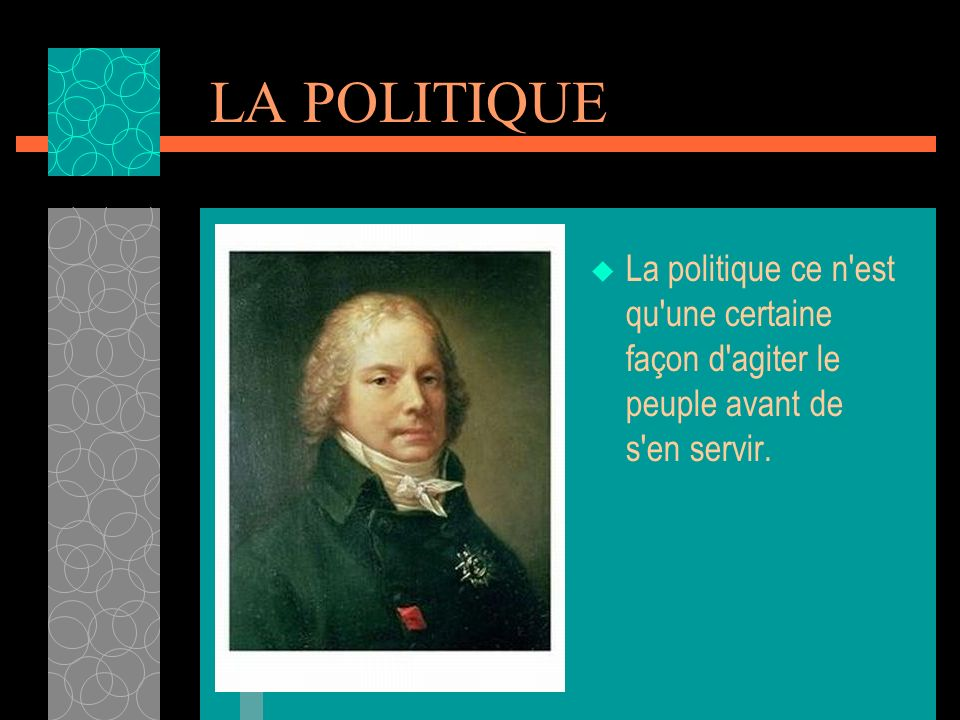 LA POLITIQUE La politique ce n est qu une certaine façon d agiter le peuple avant de s en servir.