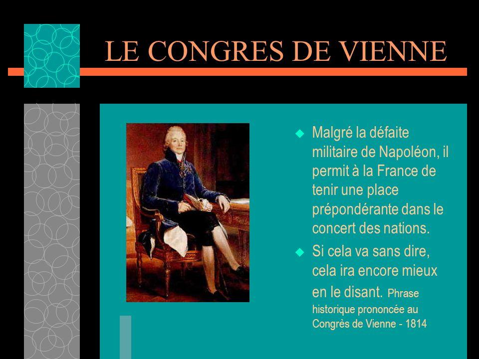 LE CONGRES DE VIENNE Malgré la défaite militaire de Napoléon, il permit à la France de tenir une place prépondérante dans le concert des nations.