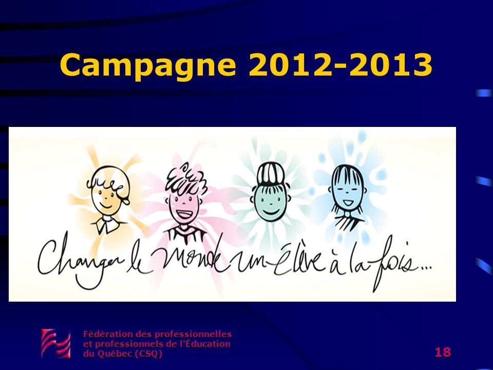 Campagne 2012-2013 Fédération des professionnelles et professionnels de l Éducation du Québec (CSQ)