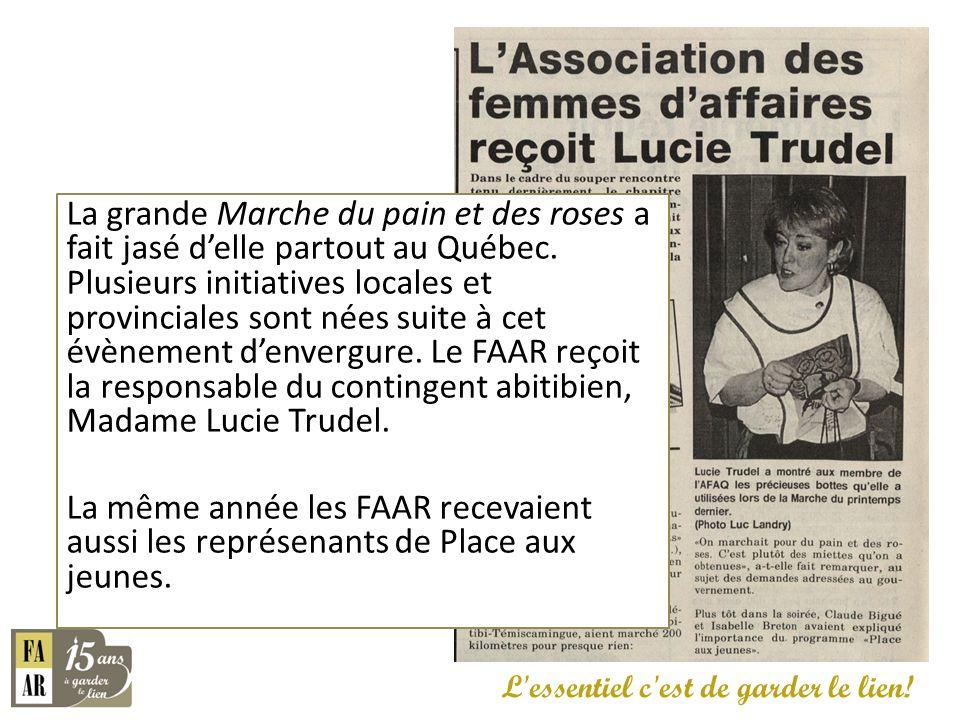 La grande Marche du pain et des roses a fait jasé d'elle partout au Québec. Plusieurs initiatives locales et provinciales sont nées suite à cet évènement d'envergure. Le FAAR reçoit la responsable du contingent abitibien, Madame Lucie Trudel. La même année les FAAR recevaient aussi les représenants de Place aux jeunes.