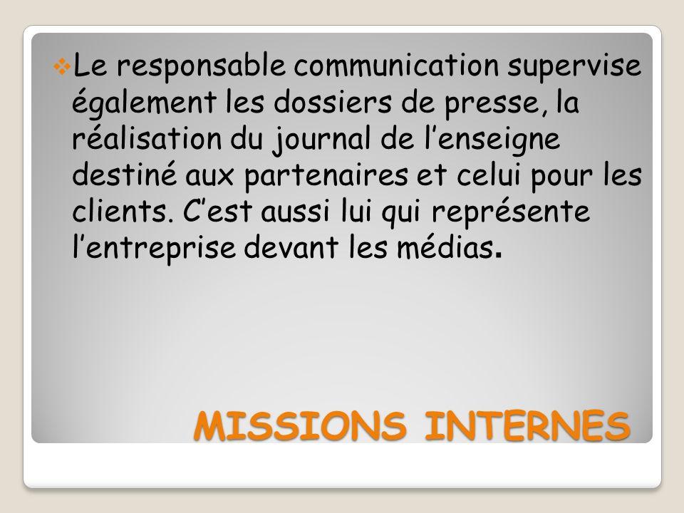 Le responsable communication supervise également les dossiers de presse, la réalisation du journal de l'enseigne destiné aux partenaires et celui pour les clients. C'est aussi lui qui représente l'entreprise devant les médias.
