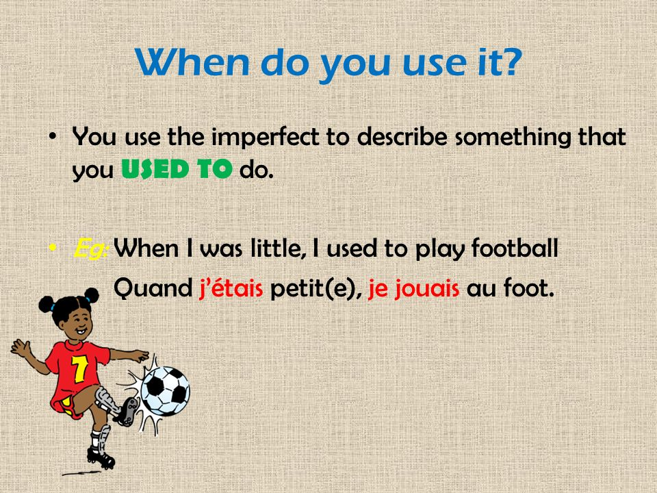 When do you use it You use the imperfect to describe something that you USED TO do. Eg: When I was little, I used to play football.
