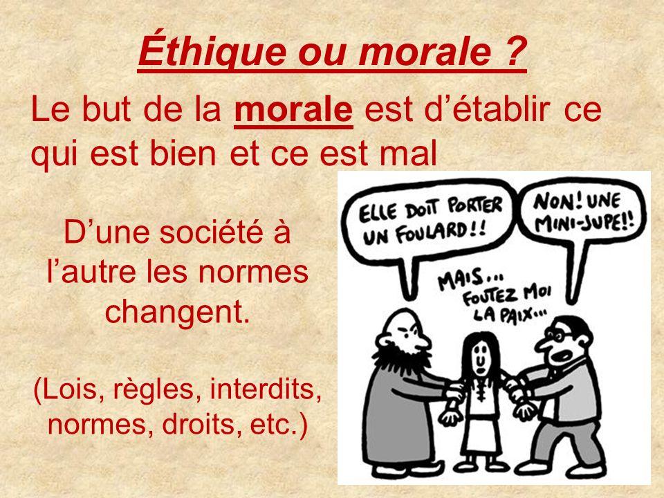 Éthique ou morale Le but de la morale est d'établir ce qui est bien et ce est mal. D'une société à l'autre les normes changent.