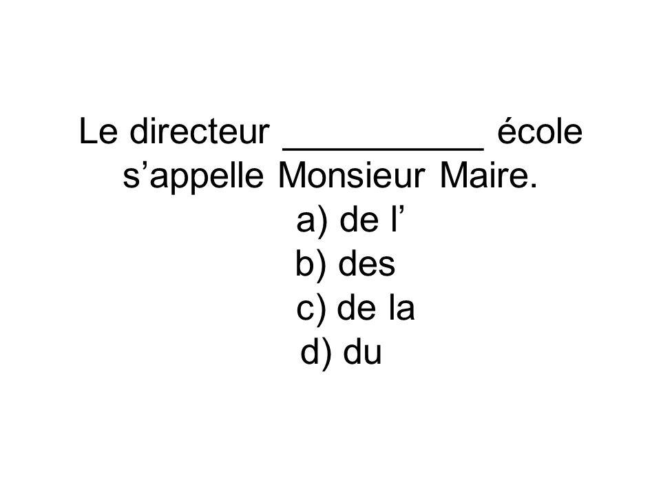 Le directeur __________ école s'appelle Monsieur Maire