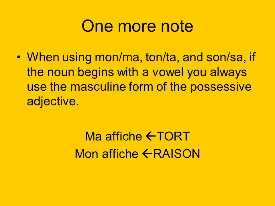One more note When using mon/ma, ton/ta, and son/sa, if the noun begins with a vowel you always use the masculine form of the possessive adjective.