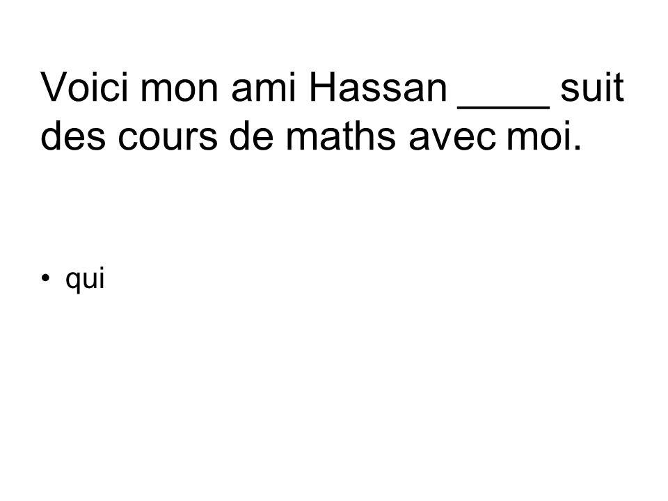 Voici mon ami Hassan ____ suit des cours de maths avec moi.