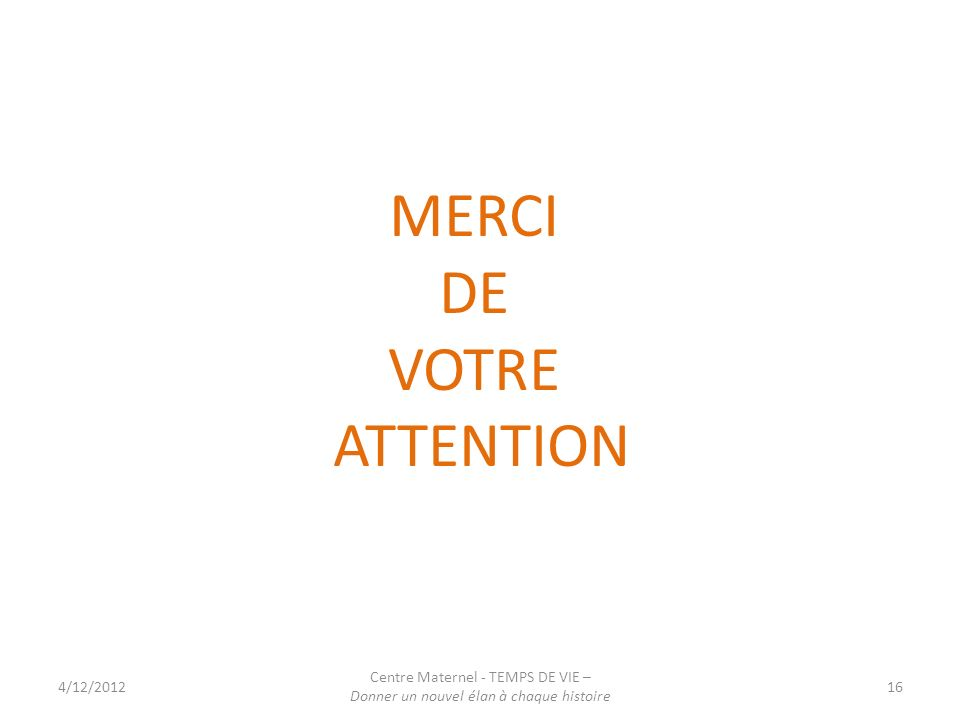 MERCI DE VOTRE ATTENTION Centre Maternel - TEMPS DE VIE – 4/12/2012