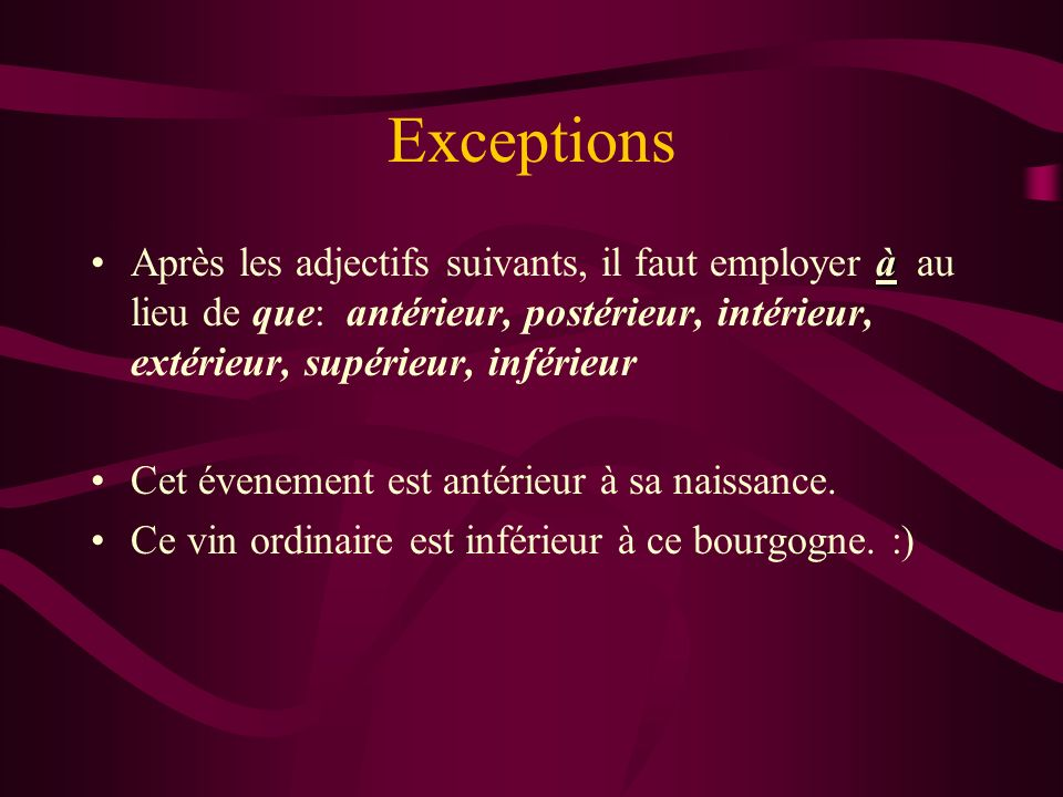 Exceptions Après les adjectifs suivants, il faut employer à au lieu de que: antérieur, postérieur, intérieur, extérieur, supérieur, inférieur.