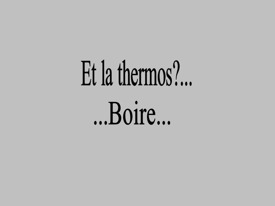 Et la thermos ... ...Boire...