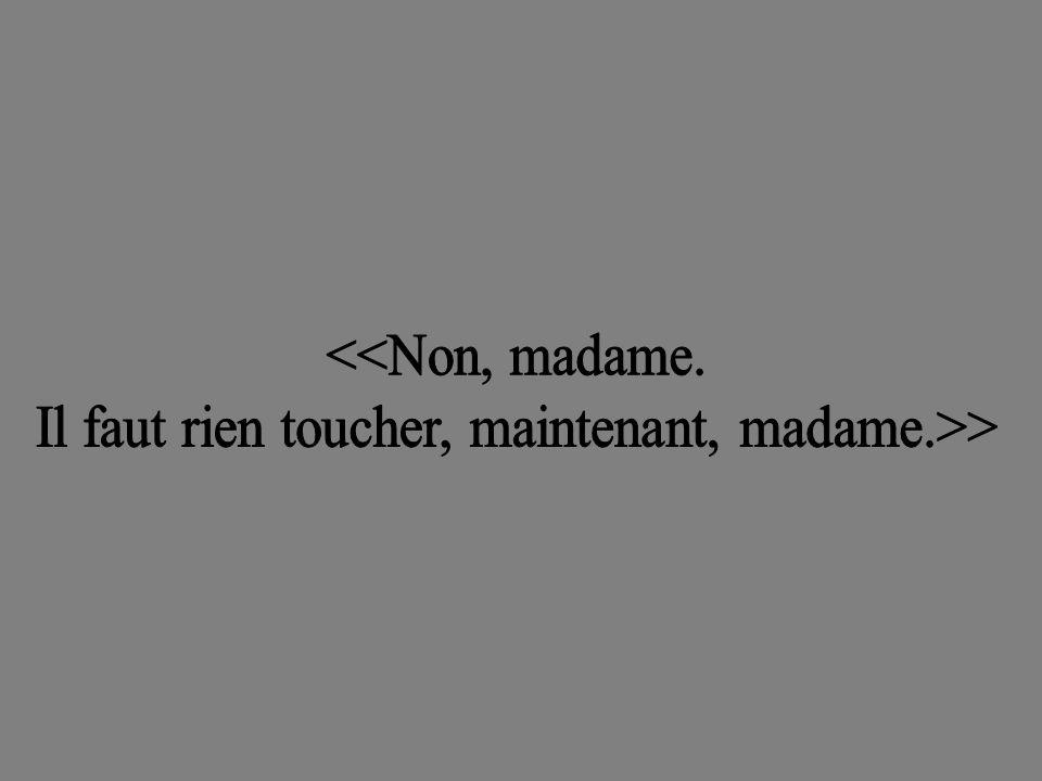 Il faut rien toucher, maintenant, madame.>>