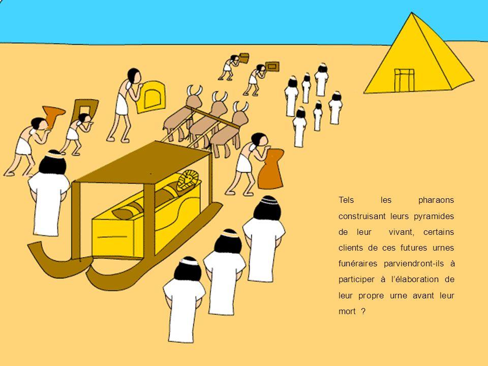 Tels les pharaons construisant leurs pyramides de leur vivant, certains clients de ces futures urnes funéraires parviendront-ils à participer à l'élaboration de leur propre urne avant leur mort