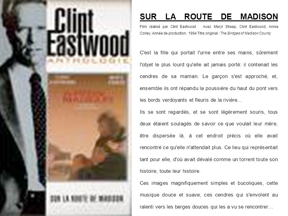 SUR LA ROUTE DE MADISON Film réalisé par Clint Eastwood Avec Meryl Streep, Clint Eastwood, Annie Corley. Année de production : 1994 Titre original : The Bridges of Madison County