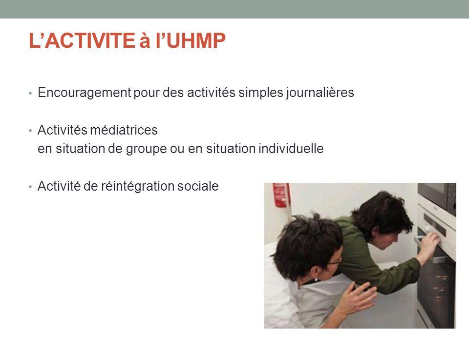 L'ACTIVITE à l'UHMP Encouragement pour des activités simples journalières. Activités médiatrices.