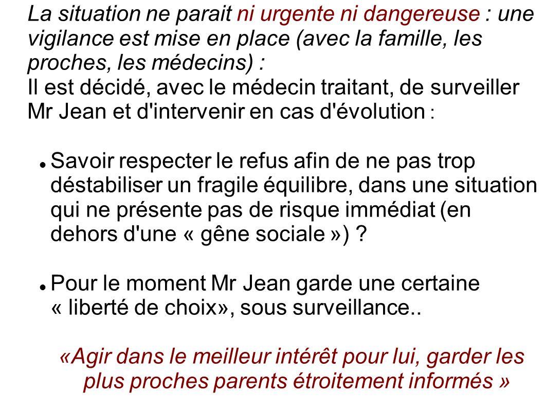 La situation ne parait ni urgente ni dangereuse : une vigilance est mise en place (avec la famille, les proches, les médecins) :