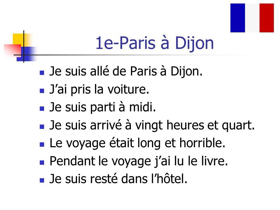 1e-Paris à Dijon Je suis allé de Paris à Dijon. J'ai pris la voiture.