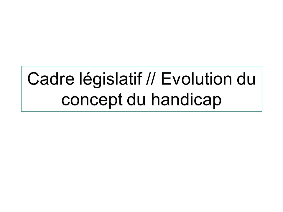 Cadre législatif // Evolution du concept du handicap