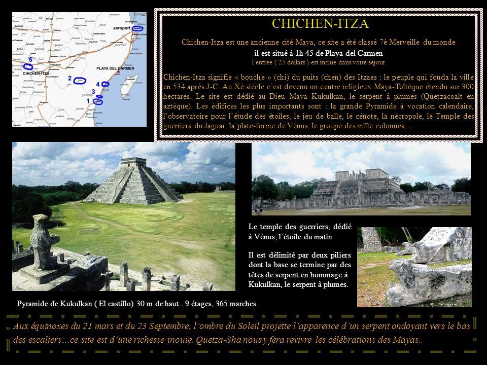 CHICHEN-ITZA Chichen-Itza est une ancienne cité Maya, ce site a été classé 7è Merveille du monde. il est situé à 1h 45 de Playa del Carmen.