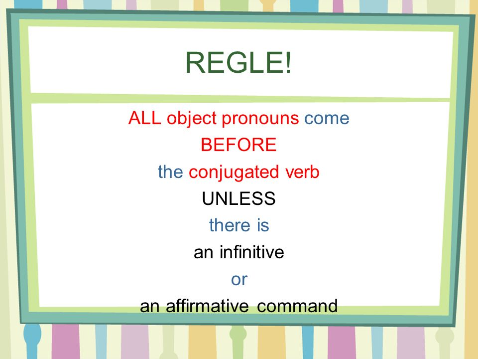REGLE! ALL object pronouns come BEFORE the conjugated verb UNLESS