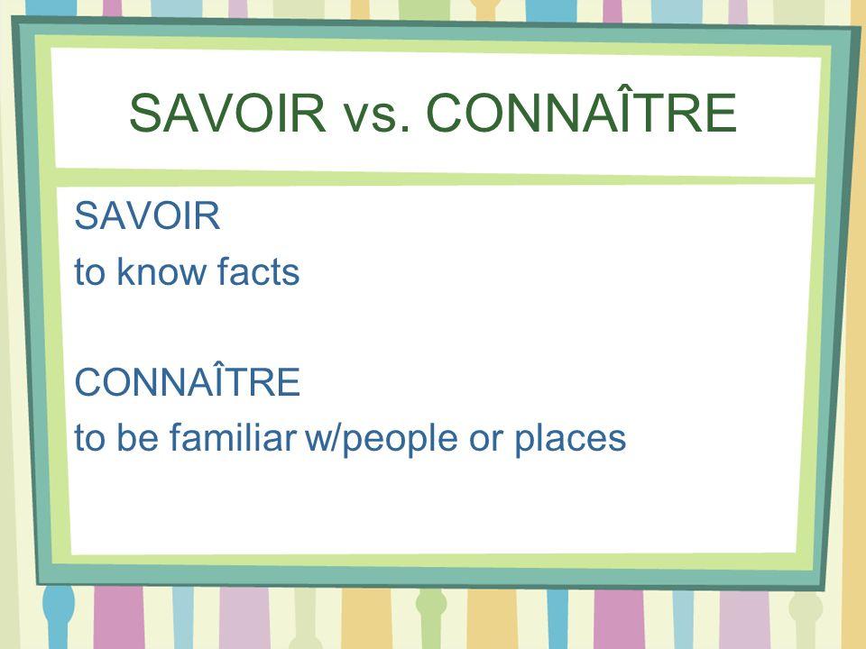SAVOIR vs. CONNAÎTRE SAVOIR to know facts CONNAÎTRE