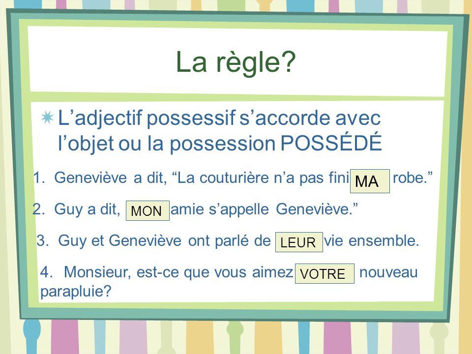 La règle L'adjectif possessif s'accorde avec l'objet ou la possession POSSÉDÉ. 1. Geneviève a dit, La couturière n'a pas fini ____ robe.