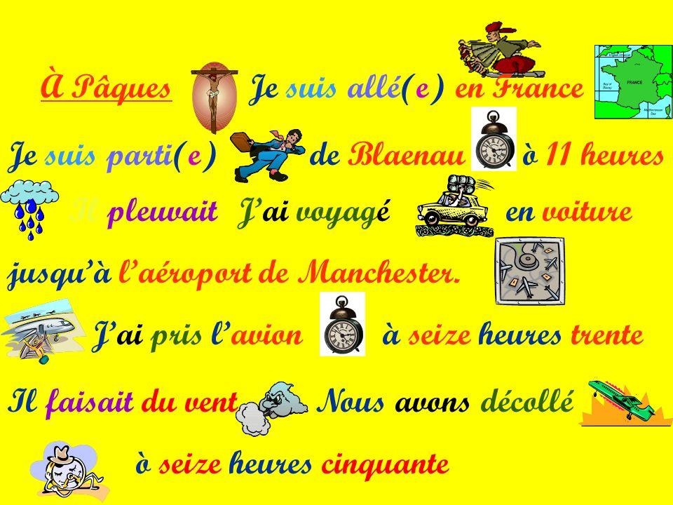 À Pâques Je suis allé(e) en France. Je suis parti(e) de Blaenau. ò 11 heures. Il pleuvait. J'ai voyagé.