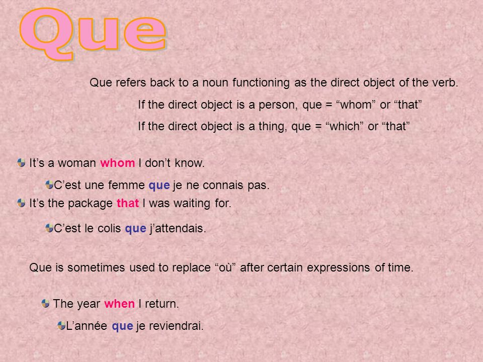 Que Que refers back to a noun functioning as the direct object of the verb. If the direct object is a person, que = whom or that