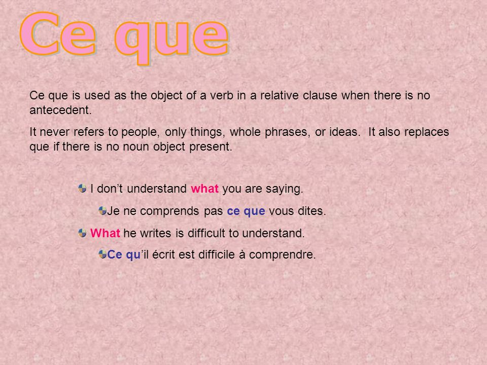 Ce que Ce que is used as the object of a verb in a relative clause when there is no antecedent.