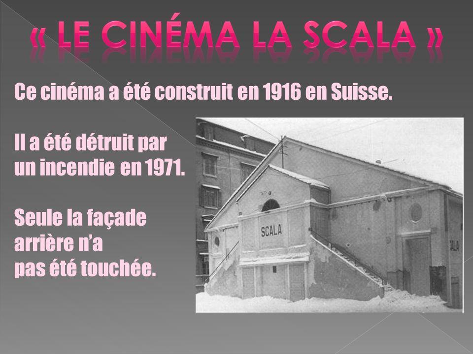 « LE cinéma la scAla » Ce cinéma a été construit en 1916 en Suisse.