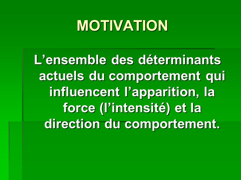 MOTIVATION L'ensemble des déterminants actuels du comportement qui influencent l'apparition, la force (l'intensité) et la direction du comportement.