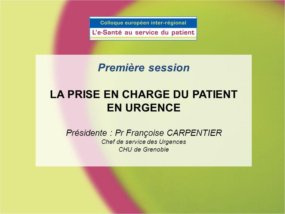 Première session LA PRISE EN CHARGE DU PATIENT EN URGENCE Présidente : Pr Françoise CARPENTIER Chef de service des Urgences CHU de Grenoble