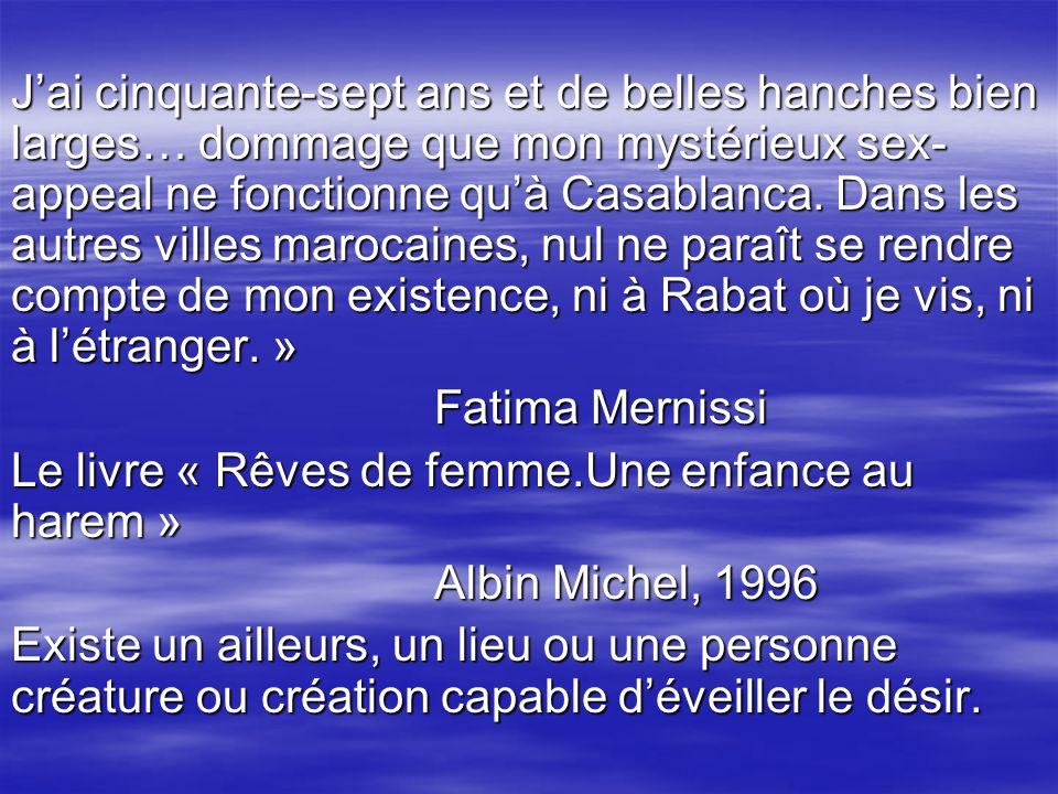 J'ai cinquante-sept ans et de belles hanches bien larges… dommage que mon mystérieux sex-appeal ne fonctionne qu'à Casablanca. Dans les autres villes marocaines, nul ne paraît se rendre compte de mon existence, ni à Rabat où je vis, ni à l'étranger. »