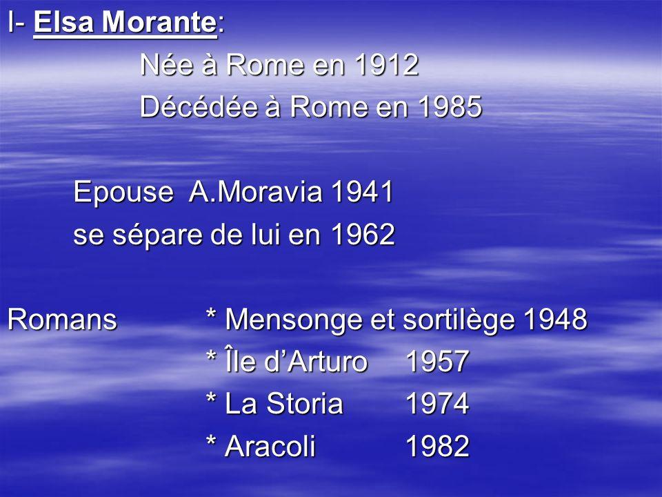 I- Elsa Morante: Née à Rome en 1912. Décédée à Rome en 1985. Epouse A.Moravia 1941. se sépare de lui en 1962.