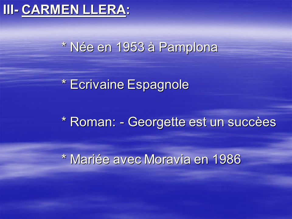III- CARMEN LLERA: * Née en 1953 à Pamplona. * Ecrivaine Espagnole. * Roman: - Georgette est un succèes.