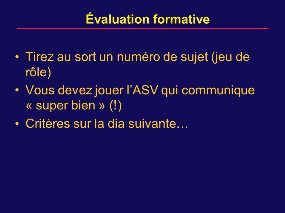 Évaluation formative Tirez au sort un numéro de sujet (jeu de rôle) Vous devez jouer l'ASV qui communique « super bien » (!)
