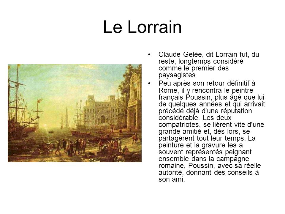 Le Lorrain Claude Gelée, dit Lorrain fut, du reste, longtemps considéré comme le premier des paysagistes.