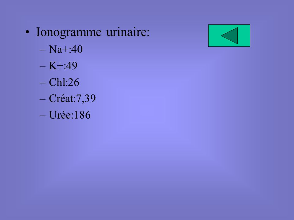 Ionogramme urinaire: Na+:40 K+:49 Chl:26 Créat:7,39 Urée:186
