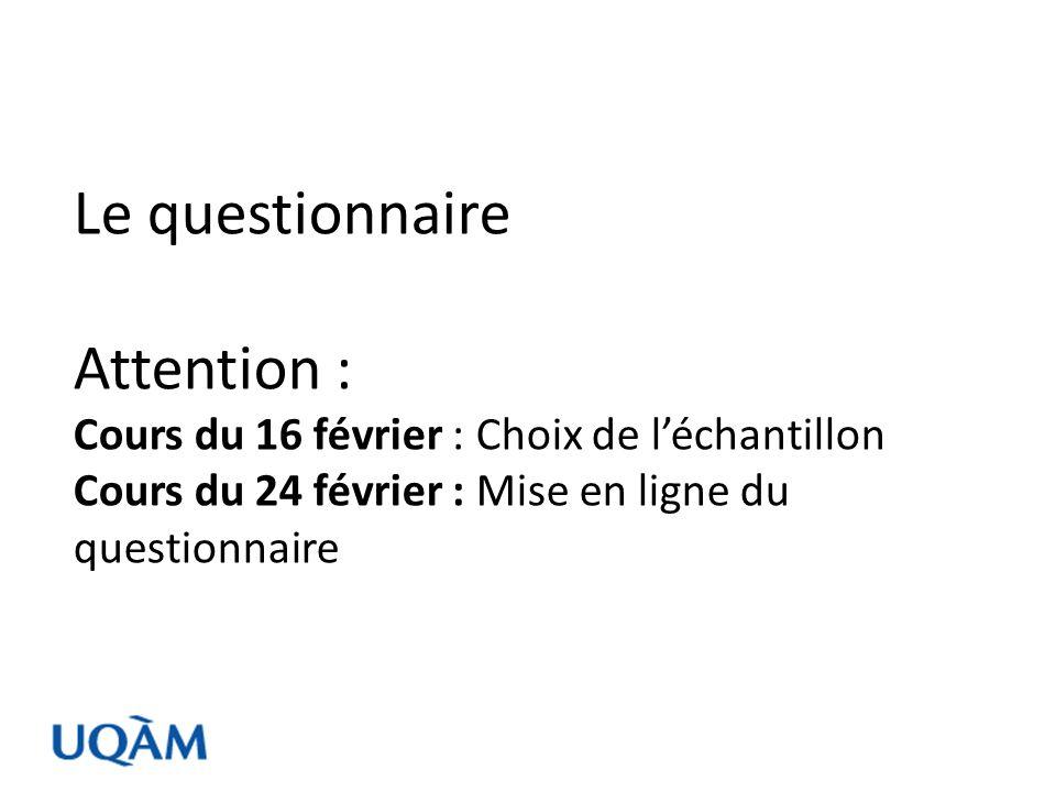 Le questionnaire Attention : Cours du 16 février : Choix de l'échantillon Cours du 24 février : Mise en ligne du questionnaire