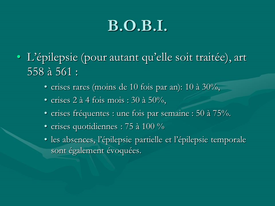 B.O.B.I. L'épilepsie (pour autant qu'elle soit traitée), art 558 à 561 : crises rares (moins de 10 fois par an): 10 à 30%,
